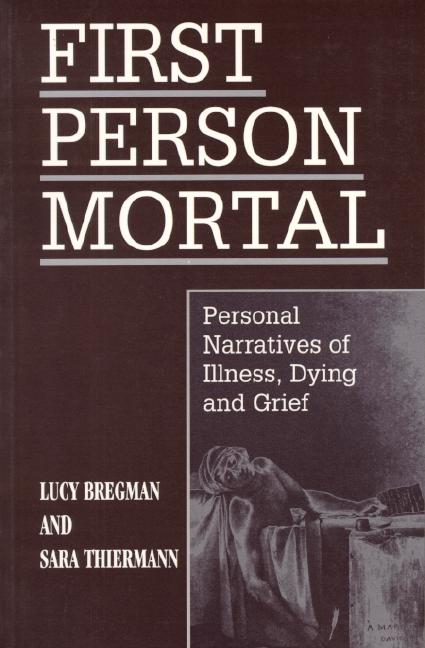 First Person Mortal: Personal Narratives of Illness, Dying, and Grief