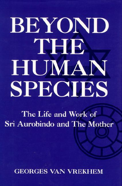 Beyond the Human Species: The Life of Sri Aurobindo and the Mother