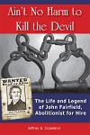 Ain't No Harm to Kill the Devil: The Life and Legacy of John Fairfield, Abolitionist for Hire
