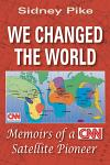 We Changed the World: Memoirs of a CNN Global Satellite Pioneer