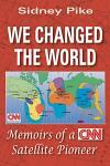 We Changed the World: Memoirs of a CNN Global Satellite Pioneer